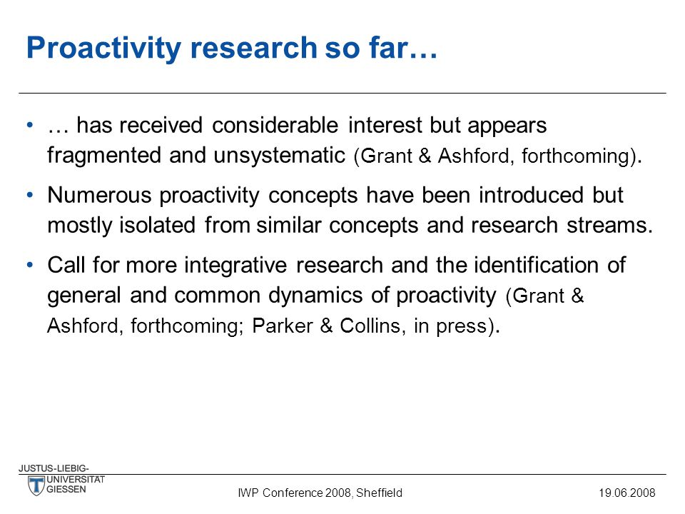 IWP Conference 2008, Sheffield19.06.2008 Proactivity research so far… … has received considerable interest but appears fragmented and unsystematic (Grant & Ashford, forthcoming).