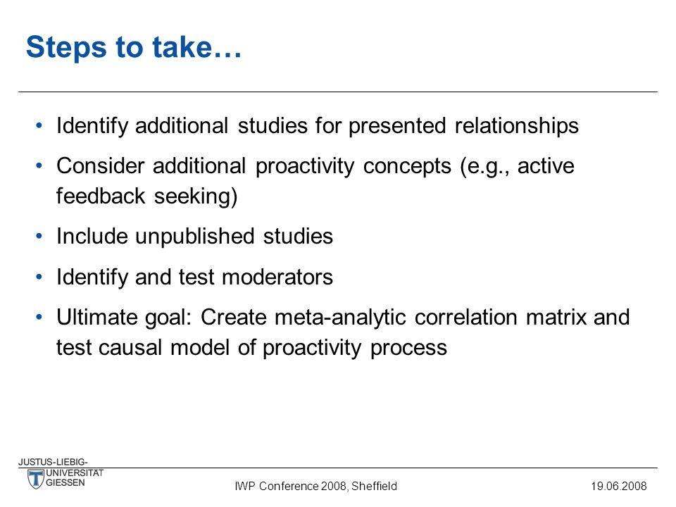 IWP Conference 2008, Sheffield19.06.2008 Steps to take… Identify additional studies for presented relationships Consider additional proactivity concepts (e.g., active feedback seeking) Include unpublished studies Identify and test moderators Ultimate goal: Create meta-analytic correlation matrix and test causal model of proactivity process