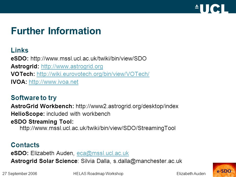 27 September 2006 HELAS Roadmap Workshop Elizabeth Auden Further Information Links eSDO: http://www.mssl.ucl.ac.uk/twiki/bin/view/SDO Astrogrid: http://www.astrogrid.orghttp://www.astrogrid.org VOTech: http://wiki.eurovotech.org/bin/view/VOTech/http://wiki.eurovotech.org/bin/view/VOTech/ IVOA: http://www.ivoa.nethttp://www.ivoa.net Software to try AstroGrid Workbench: http://www2.astrogrid.org/desktop/index HelioScope: included with workbench eSDO Streaming Tool: http://www.mssl.ucl.ac.uk/twiki/bin/view/SDO/StreamingTool Contacts eSDO: Elizabeth Auden, eca@mssl.ucl.ac.ukeca@mssl.ucl.ac.uk Astrogrid Solar Science: Silvia Dalla, s.dalla@manchester.ac.uk