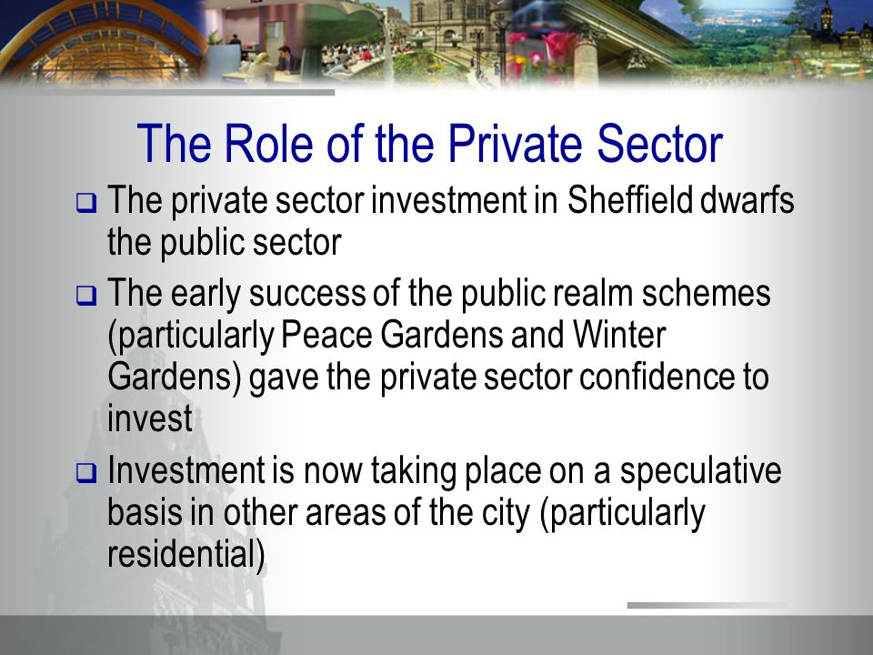 The Role of the Private Sector  The private sector investment in Sheffield dwarfs the public sector  The early success of the public realm schemes (particularly Peace Gardens and Winter Gardens) gave the private sector confidence to invest  Investment is now taking place on a speculative basis in other areas of the city (particularly residential)