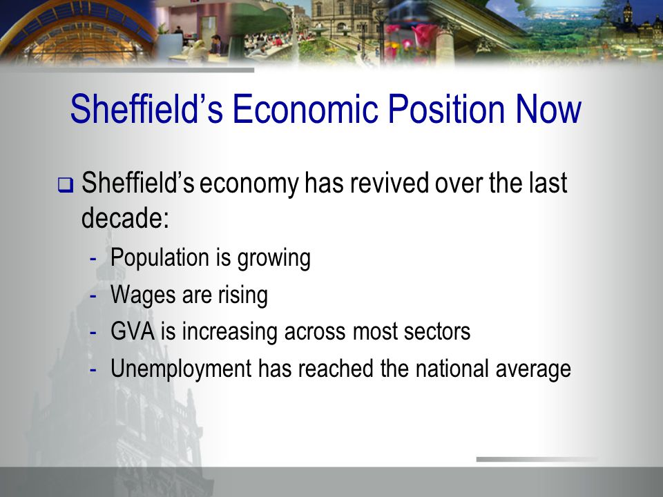 Sheffield's Economic Position Now  Sheffield's economy has revived over the last decade: -Population is growing -Wages are rising -GVA is increasing across most sectors -Unemployment has reached the national average