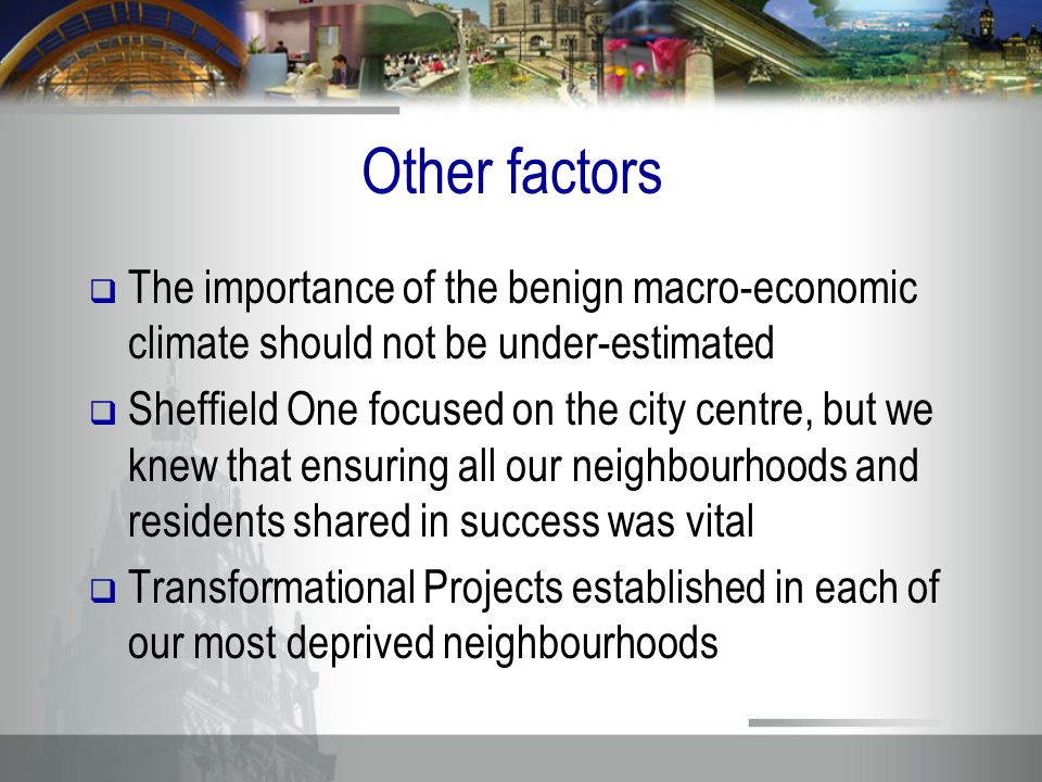 Other factors  The importance of the benign macro-economic climate should not be under-estimated  Sheffield One focused on the city centre, but we knew that ensuring all our neighbourhoods and residents shared in success was vital  Transformational Projects established in each of our most deprived neighbourhoods