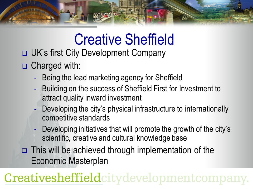 Creative Sheffield  UK's first City Development Company  Charged with: -Being the lead marketing agency for Sheffield -Building on the success of Sheffield First for Investment to attract quality inward investment -Developing the city's physical infrastructure to internationally competitive standards -Developing initiatives that will promote the growth of the city's scientific, creative and cultural knowledge base  This will be achieved through implementation of the Economic Masterplan