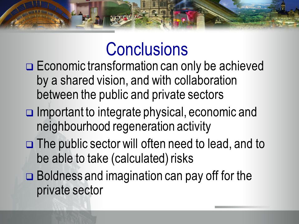 Conclusions  Economic transformation can only be achieved by a shared vision, and with collaboration between the public and private sectors  Important to integrate physical, economic and neighbourhood regeneration activity  The public sector will often need to lead, and to be able to take (calculated) risks  Boldness and imagination can pay off for the private sector
