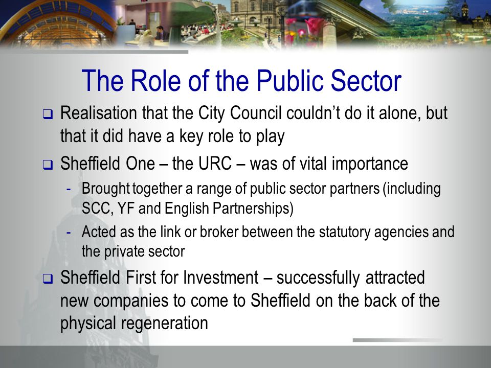 The Role of the Public Sector  Realisation that the City Council couldn't do it alone, but that it did have a key role to play  Sheffield One – the URC – was of vital importance -Brought together a range of public sector partners (including SCC, YF and English Partnerships) -Acted as the link or broker between the statutory agencies and the private sector  Sheffield First for Investment – successfully attracted new companies to come to Sheffield on the back of the physical regeneration