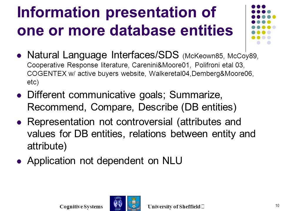 Cognitive Systems University of Sheffield 10 Information presentation of one or more database entities Natural Language Interfaces/SDS (McKeown85, McCoy89, Cooperative Response literature, Carenini&Moore01, Polifroni etal 03, COGENTEX w/ active buyers website, Walkeretal04,Demberg&Moore06, etc) Different communicative goals; Summarize, Recommend, Compare, Describe (DB entities) Representation not controversial (attributes and values for DB entities, relations between entity and attribute) Application not dependent on NLU