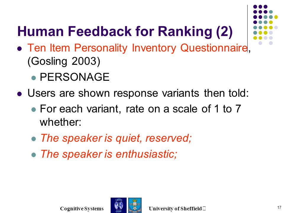 Cognitive Systems University of Sheffield 17 Human Feedback for Ranking (2) Ten Item Personality Inventory Questionnaire, (Gosling 2003) PERSONAGE Users are shown response variants then told: For each variant, rate on a scale of 1 to 7 whether: The speaker is quiet, reserved; The speaker is enthusiastic;