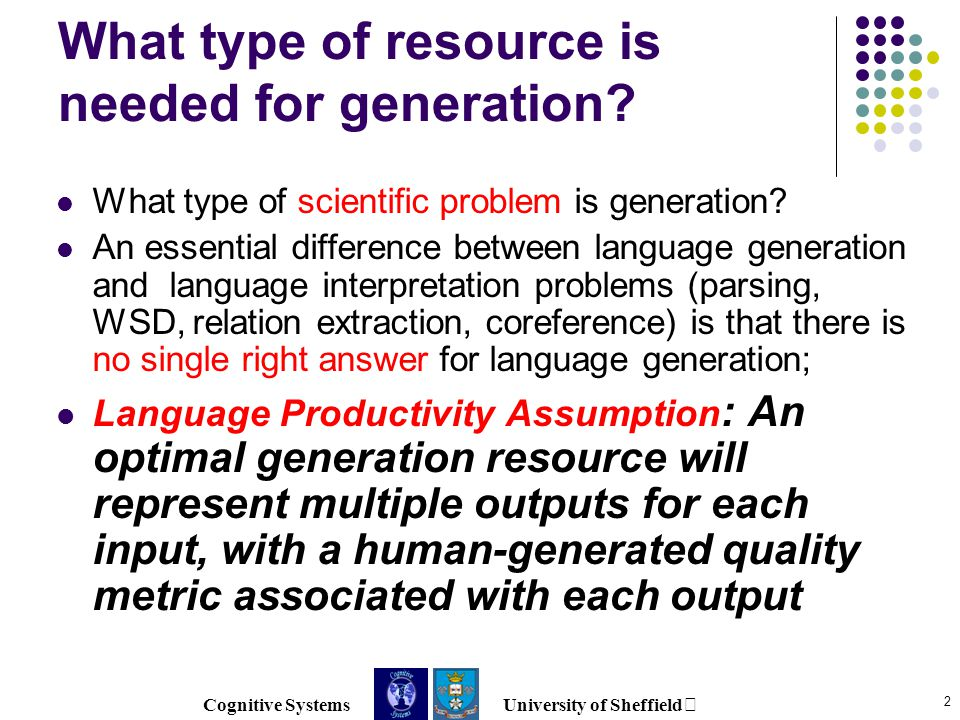 Cognitive Systems University of Sheffield 2 What type of resource is needed for generation.