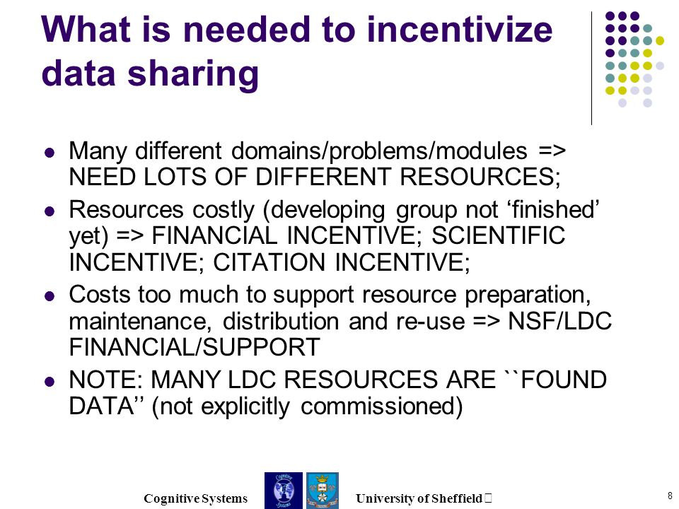 Cognitive Systems University of Sheffield 8 What is needed to incentivize data sharing Many different domains/problems/modules => NEED LOTS OF DIFFERENT RESOURCES; Resources costly (developing group not 'finished' yet) => FINANCIAL INCENTIVE; SCIENTIFIC INCENTIVE; CITATION INCENTIVE; Costs too much to support resource preparation, maintenance, distribution and re-use => NSF/LDC FINANCIAL/SUPPORT NOTE: MANY LDC RESOURCES ARE ``FOUND DATA'' (not explicitly commissioned)