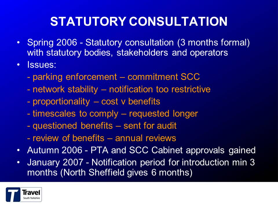 STATUTORY CONSULTATION Spring 2006 - Statutory consultation (3 months formal) with statutory bodies, stakeholders and operators Issues: - parking enforcement – commitment SCC - network stability – notification too restrictive - proportionality – cost v benefits - timescales to comply – requested longer - questioned benefits – sent for audit - review of benefits – annual reviews Autumn 2006 - PTA and SCC Cabinet approvals gained January 2007 - Notification period for introduction min 3 months (North Sheffield gives 6 months)