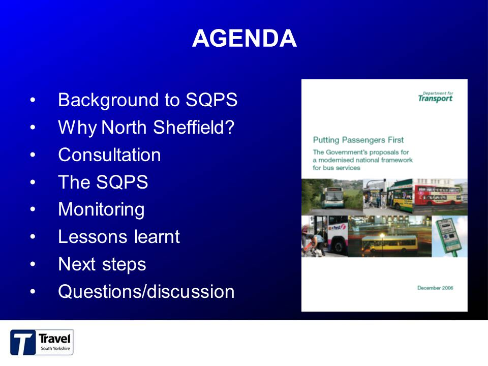 BACKGROUND TO THE SQPS Dundee introduced first in Scotland under Scottish legislation First in England and Wales –Sections 114 - 123 of the Transport Act 2000 North Sheffield: –PTA/PTE/SCC Made Scheme – Jan 2007 –Implementation date – July 2007