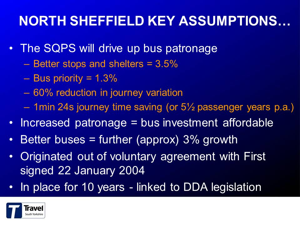 NORTH SHEFFIELD KEY ASSUMPTIONS… The SQPS will drive up bus patronage –Better stops and shelters = 3.5% –Bus priority = 1.3% –60% reduction in journey variation –1min 24s journey time saving (or 5½ passenger years p.a.) Increased patronage = bus investment affordable Better buses = further (approx) 3% growth Originated out of voluntary agreement with First signed 22 January 2004 In place for 10 years - linked to DDA legislation