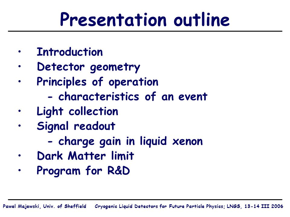 Presentation outline Introduction Detector geometry Principles of operation - characteristics of an event Light collection Signal readout - charge gain in liquid xenon Dark Matter limit Program for R&D Pawel Majewski, Univ.