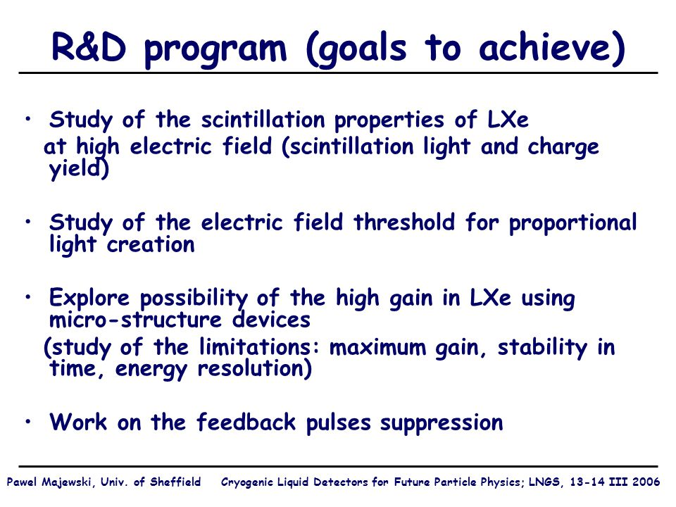 R&D program (goals to achieve) Study of the scintillation properties of LXe at high electric field (scintillation light and charge yield) Study of the electric field threshold for proportional light creation Explore possibility of the high gain in LXe using micro-structure devices (study of the limitations: maximum gain, stability in time, energy resolution) Work on the feedback pulses suppression Pawel Majewski, Univ.