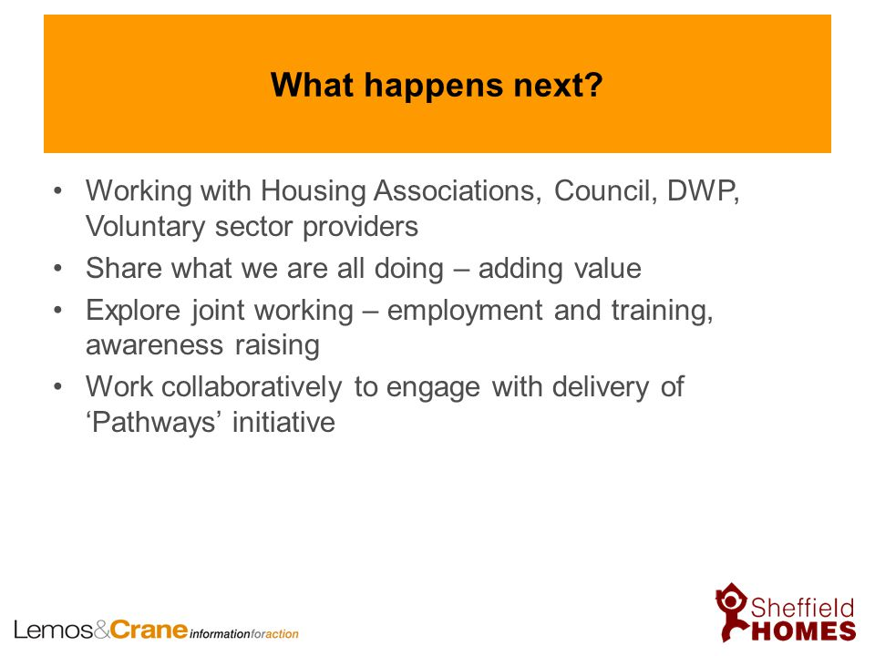 What happens next? Working with Housing Associations, Council, DWP, Voluntary sector providers Share what we are all doing – adding value Explore join