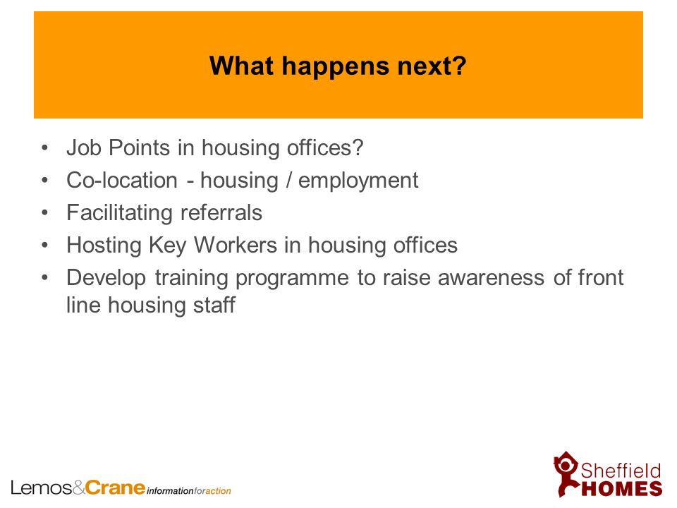 What happens next? Job Points in housing offices? Co-location - housing / employment Facilitating referrals Hosting Key Workers in housing offices Dev