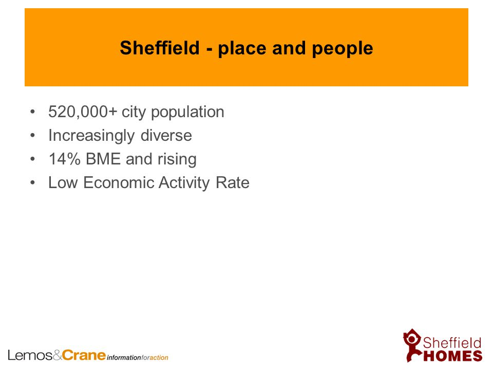 Sheffield - place and people 520,000+ city population Increasingly diverse 14% BME and rising Low Economic Activity Rate