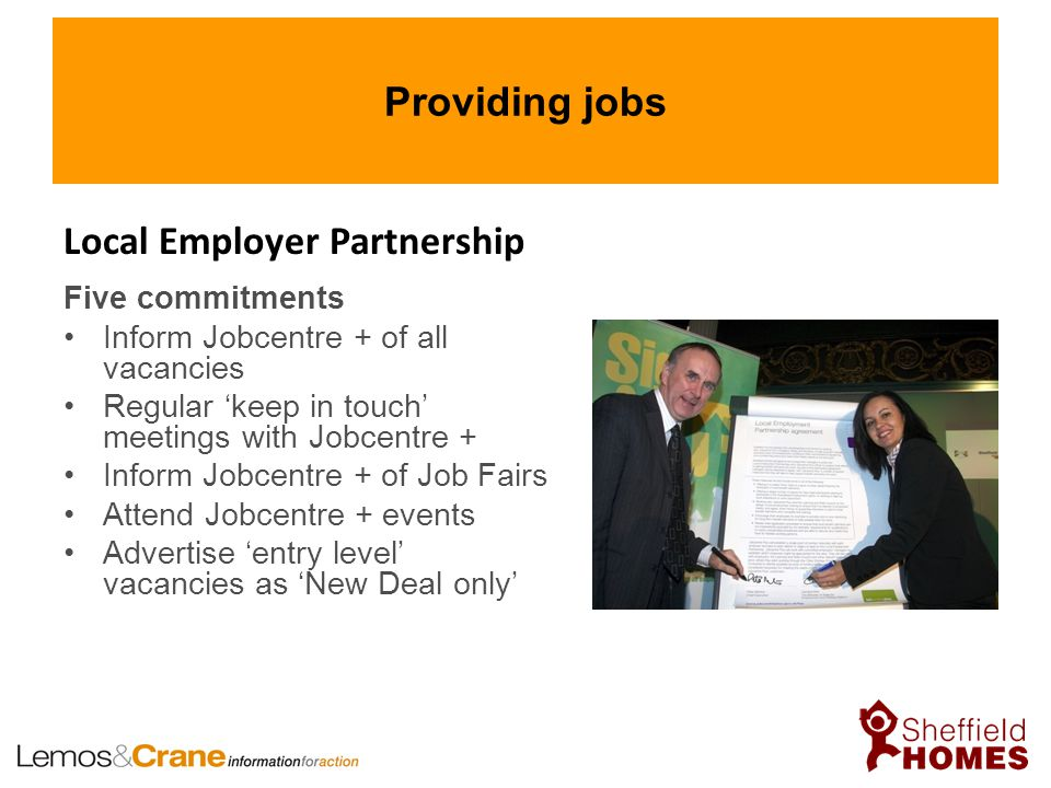 Providing jobs Five commitments Inform Jobcentre + of all vacancies Regular 'keep in touch' meetings with Jobcentre + Inform Jobcentre + of Job Fairs Attend Jobcentre + events Advertise 'entry level' vacancies as 'New Deal only' Local Employer Partnership