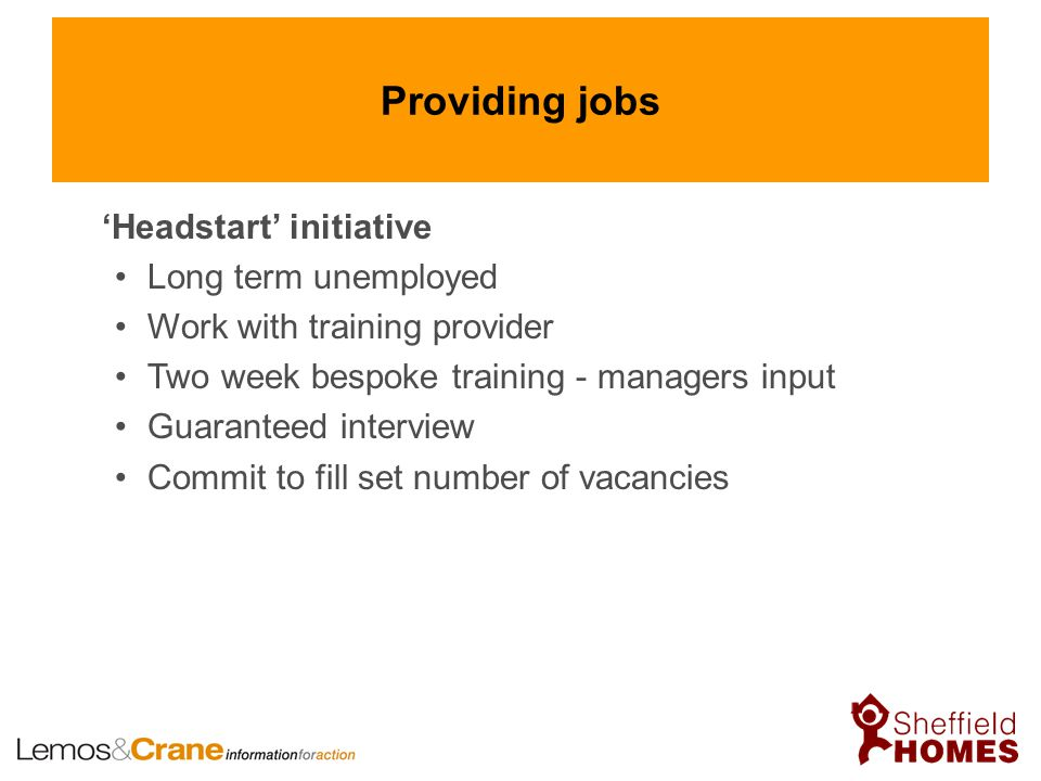 Providing jobs 'Headstart' initiative Long term unemployed Work with training provider Two week bespoke training - managers input Guaranteed interview