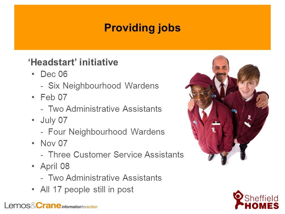 Providing jobs 'Headstart' initiative Dec 06 - Six Neighbourhood Wardens Feb 07 - Two Administrative Assistants July 07 - Four Neighbourhood Wardens N