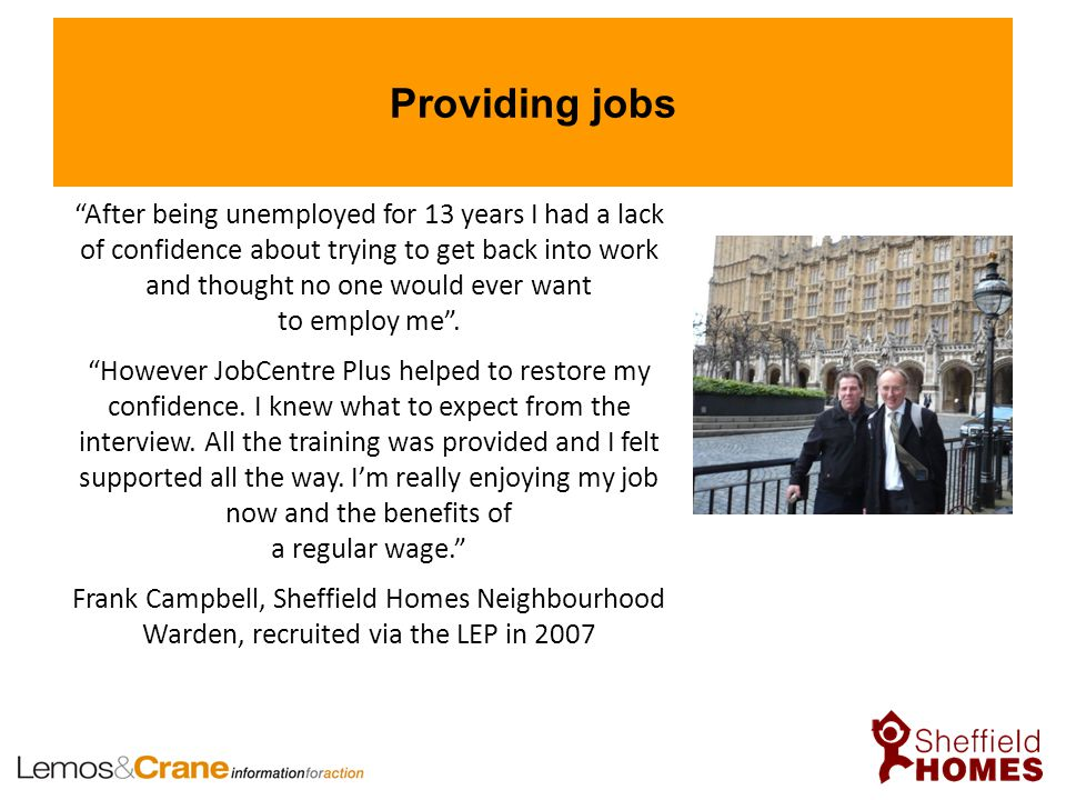 Providing jobs After being unemployed for 13 years I had a lack of confidence about trying to get back into work and thought no one would ever want to employ me .