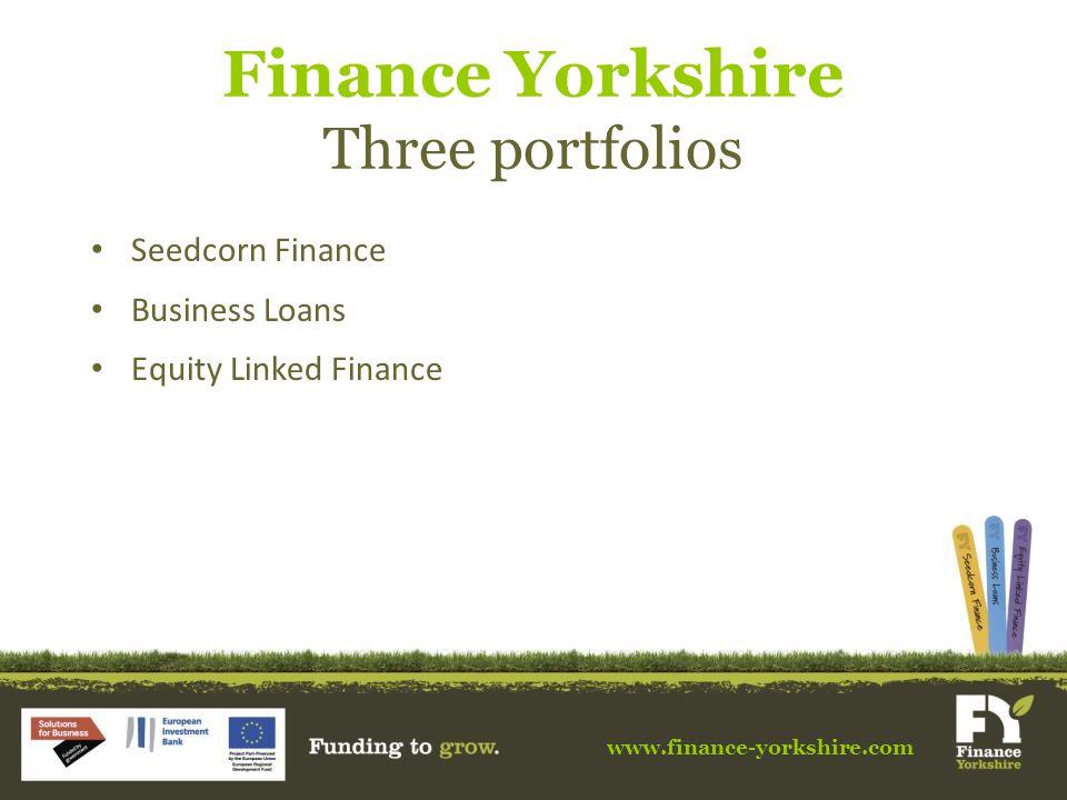 www.finance-yorkshire.com Finance Yorkshire Three portfolios Seedcorn Finance Business Loans Equity Linked Finance