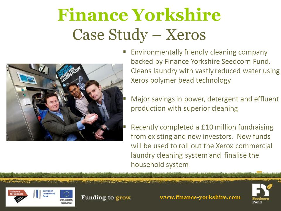 Finance Yorkshire Case Study – Xeros www.finance-yorkshire.com  Environmentally friendly cleaning company backed by Finance Yorkshire Seedcorn Fund.