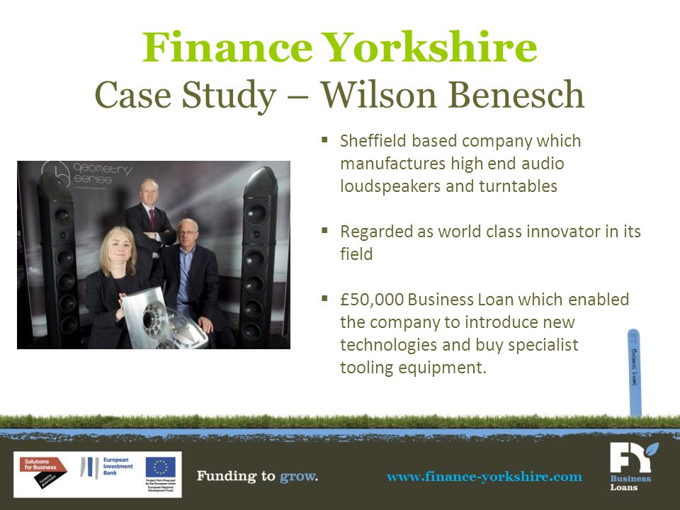Finance Yorkshire Case Study – Wilson Benesch www.finance-yorkshire.com  Sheffield based company which manufactures high end audio loudspeakers and turntables  Regarded as world class innovator in its field  £50,000 Business Loan which enabled the company to introduce new technologies and buy specialist tooling equipment.