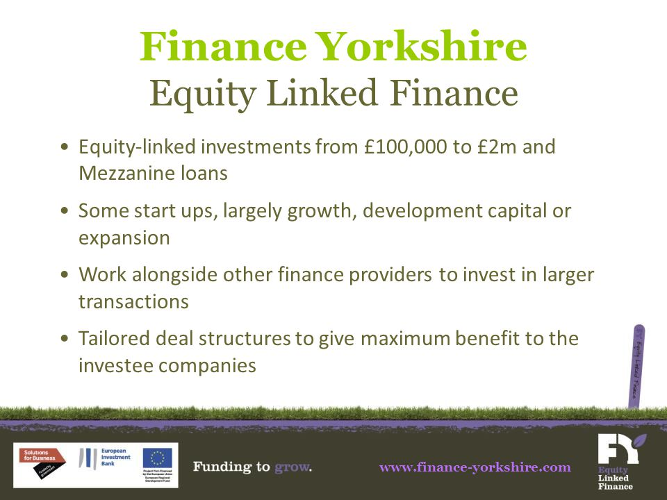 Finance Yorkshire Equity Linked Finance Equity-linked investments from £100,000 to £2m and Mezzanine loans Some start ups, largely growth, development capital or expansion Work alongside other finance providers to invest in larger transactions Tailored deal structures to give maximum benefit to the investee companies www.finance-yorkshire.com