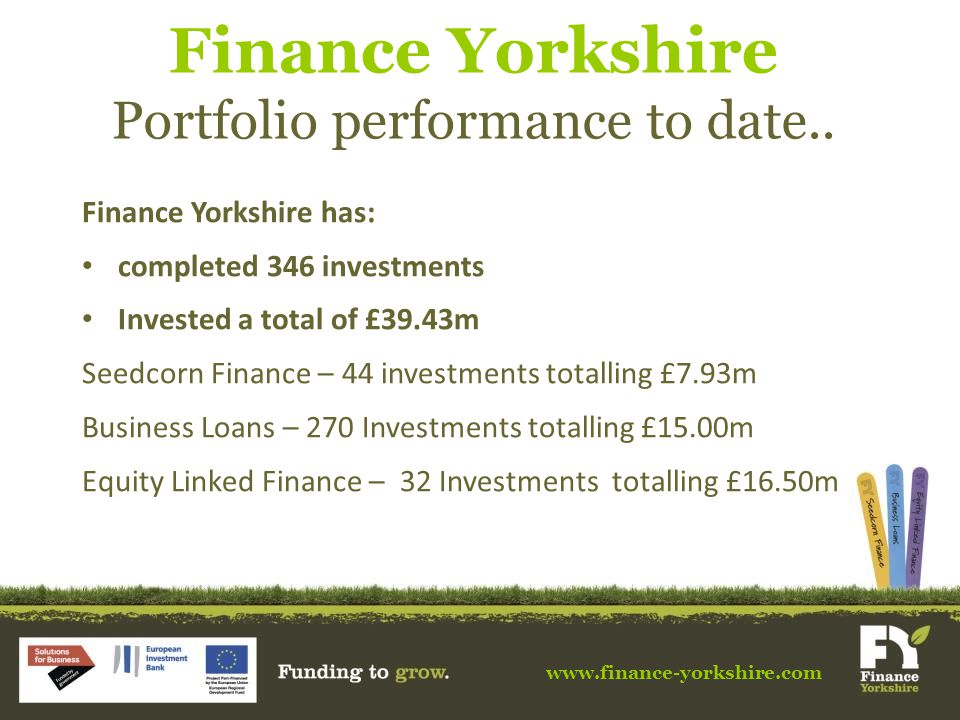 Finance Yorkshire has: completed 346 investments Invested a total of £39.43m Seedcorn Finance – 44 investments totalling £7.93m Business Loans – 270 Investments totalling £15.00m Equity Linked Finance – 32 Investments totalling £16.50m Finance Yorkshire Portfolio performance to date..