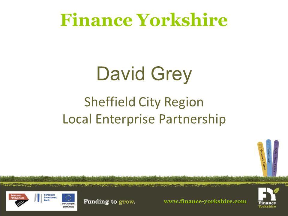 www.finance-yorkshire.com Finance Yorkshire David Grey Sheffield City Region Local Enterprise Partnership