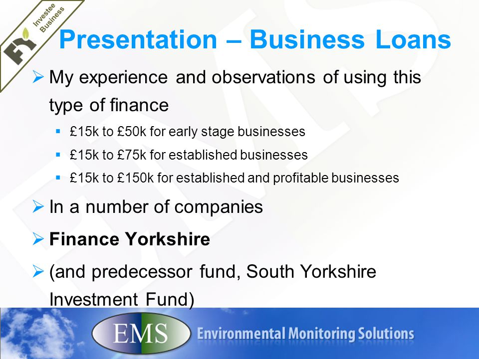 Presentation – Business Loans  My experience and observations of using this type of finance  £15k to £50k for early stage businesses  £15k to £75k for established businesses  £15k to £150k for established and profitable businesses  In a number of companies  Finance Yorkshire  (and predecessor fund, South Yorkshire Investment Fund) Investee Business