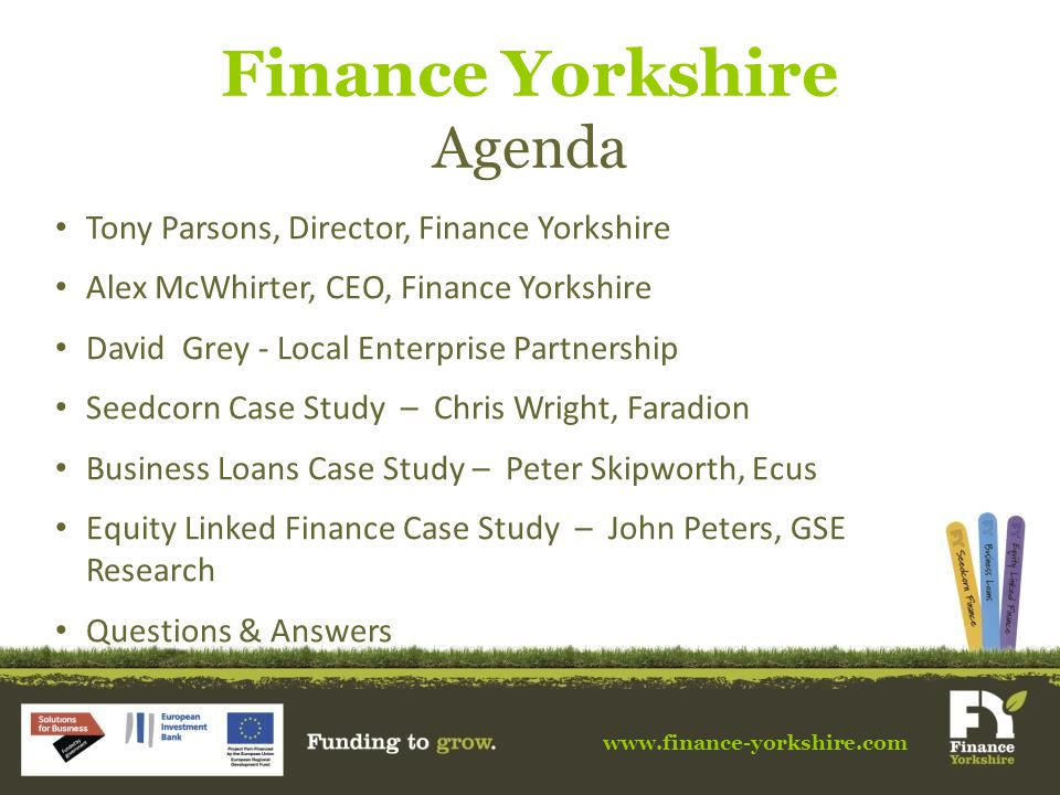 www.finance-yorkshire.com Finance Yorkshire Agenda Tony Parsons, Director, Finance Yorkshire Alex McWhirter, CEO, Finance Yorkshire David Grey - Local Enterprise Partnership Seedcorn Case Study – Chris Wright, Faradion Business Loans Case Study – Peter Skipworth, Ecus Equity Linked Finance Case Study – John Peters, GSE Research Questions & Answers