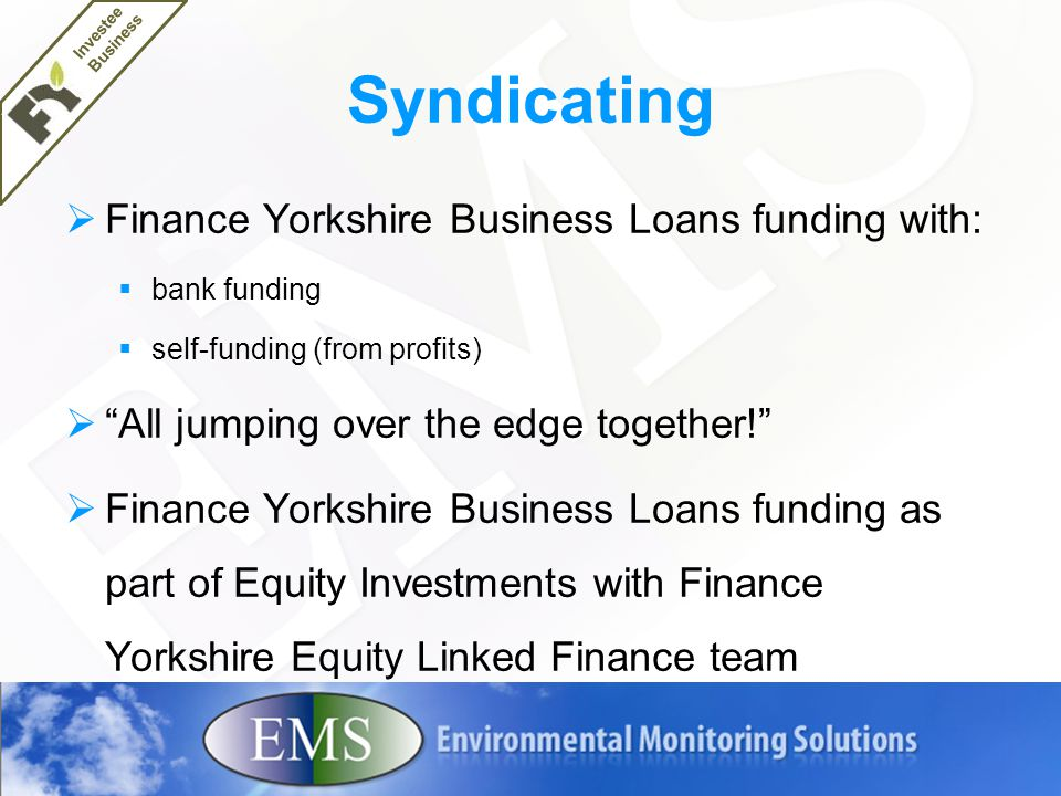 Syndicating  Finance Yorkshire Business Loans funding with:  bank funding  self-funding (from profits)  All jumping over the edge together!  Finance Yorkshire Business Loans funding as part of Equity Investments with Finance Yorkshire Equity Linked Finance team Investee Business
