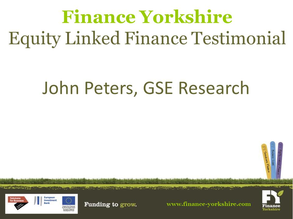 www.finance-yorkshire.com Finance Yorkshire Equity Linked Finance Testimonial John Peters, GSE Research