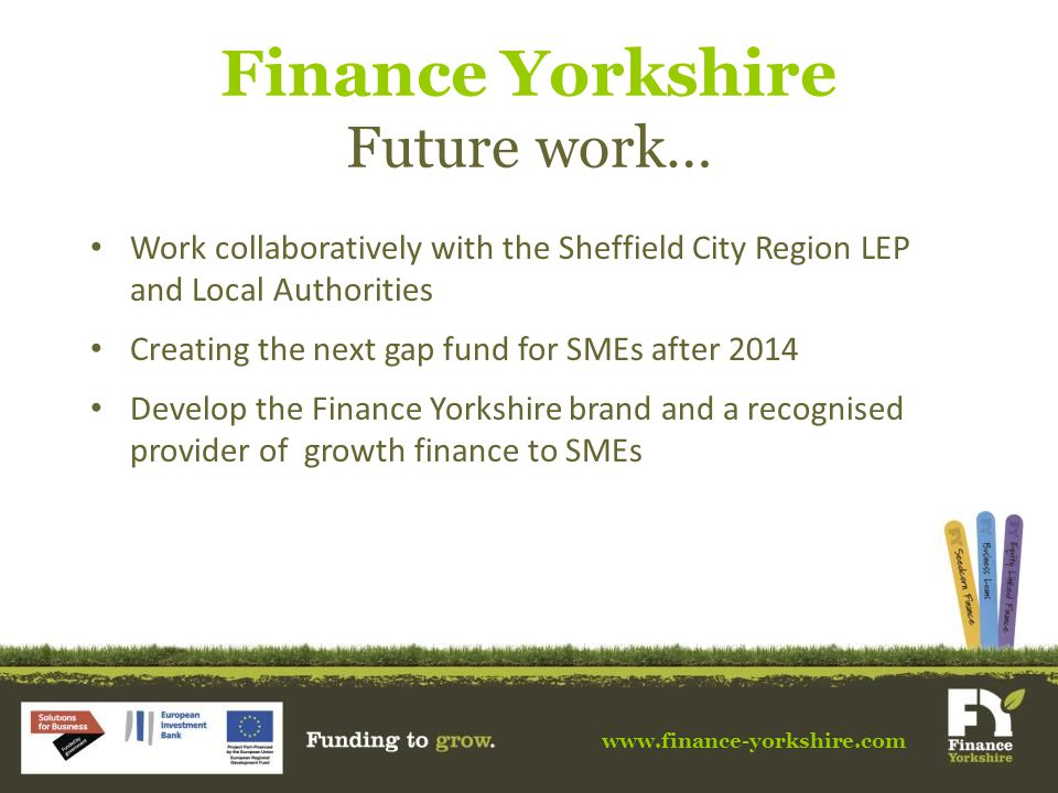www.finance-yorkshire.com Finance Yorkshire Future work… Work collaboratively with the Sheffield City Region LEP and Local Authorities Creating the next gap fund for SMEs after 2014 Develop the Finance Yorkshire brand and a recognised provider of growth finance to SMEs