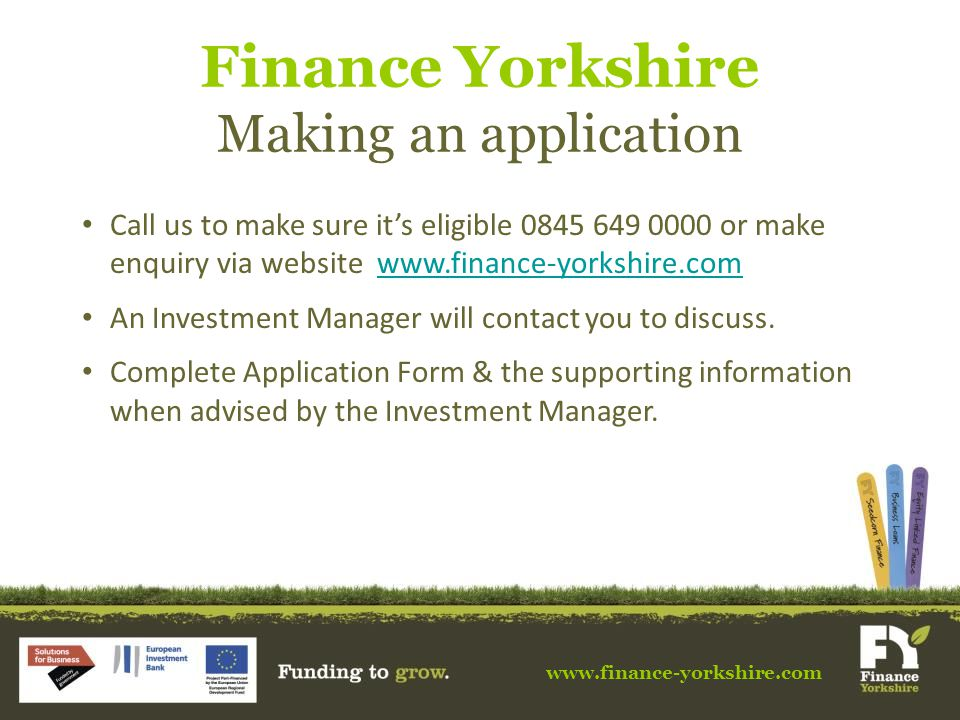 www.finance-yorkshire.com Finance Yorkshire Making an application Call us to make sure it's eligible 0845 649 0000 or make enquiry via website www.finance-yorkshire.comwww.finance-yorkshire.com An Investment Manager will contact you to discuss.