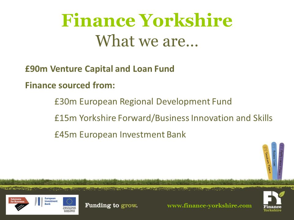 www.finance-yorkshire.com Finance Yorkshire What we are… £90m Venture Capital and Loan Fund Finance sourced from: £30m European Regional Development Fund £15m Yorkshire Forward/Business Innovation and Skills £45m European Investment Bank