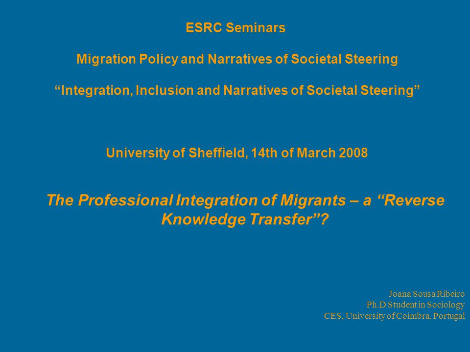 Joana Sousa Ribeiro Ph.D Student in Sociology CES, University of Coimbra, Portugal ESRC Seminars Migration Policy and Narratives of Societal Steering Integration, Inclusion and Narratives of Societal Steering University of Sheffield, 14th of March 2008 The Professional Integration of Migrants – a Reverse Knowledge Transfer ?