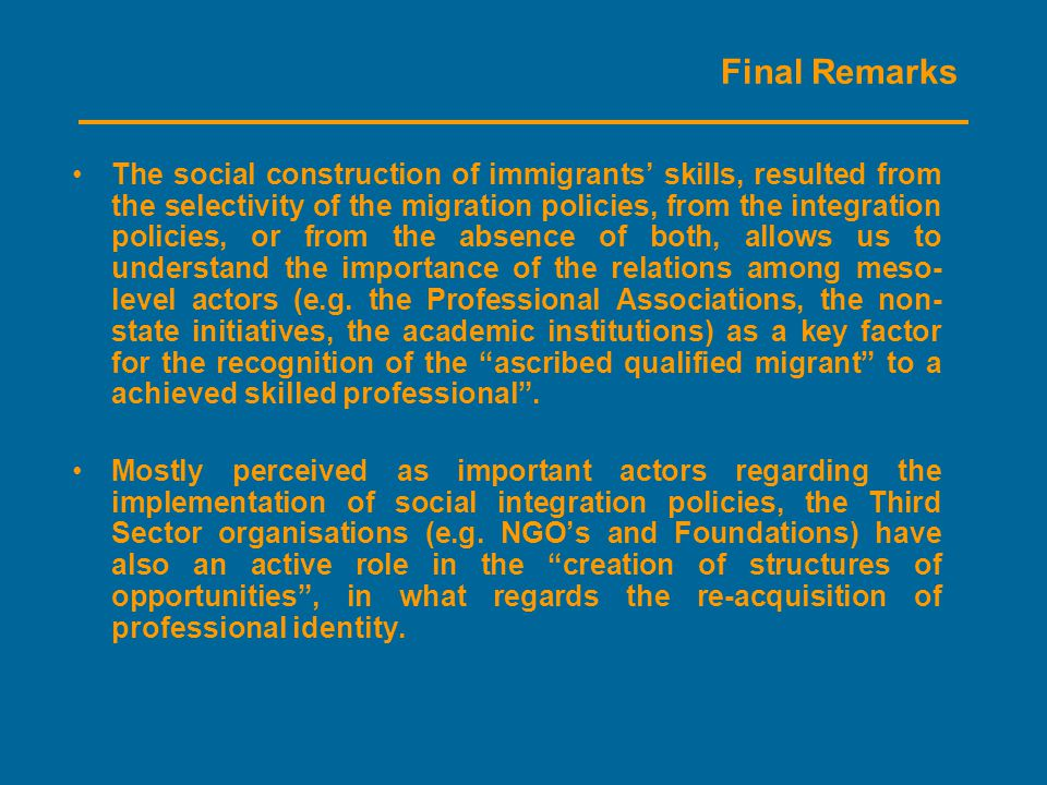 Final Remarks The social construction of immigrants' skills, resulted from the selectivity of the migration policies, from the integration policies, or from the absence of both, allows us to understand the importance of the relations among meso- level actors (e.g.