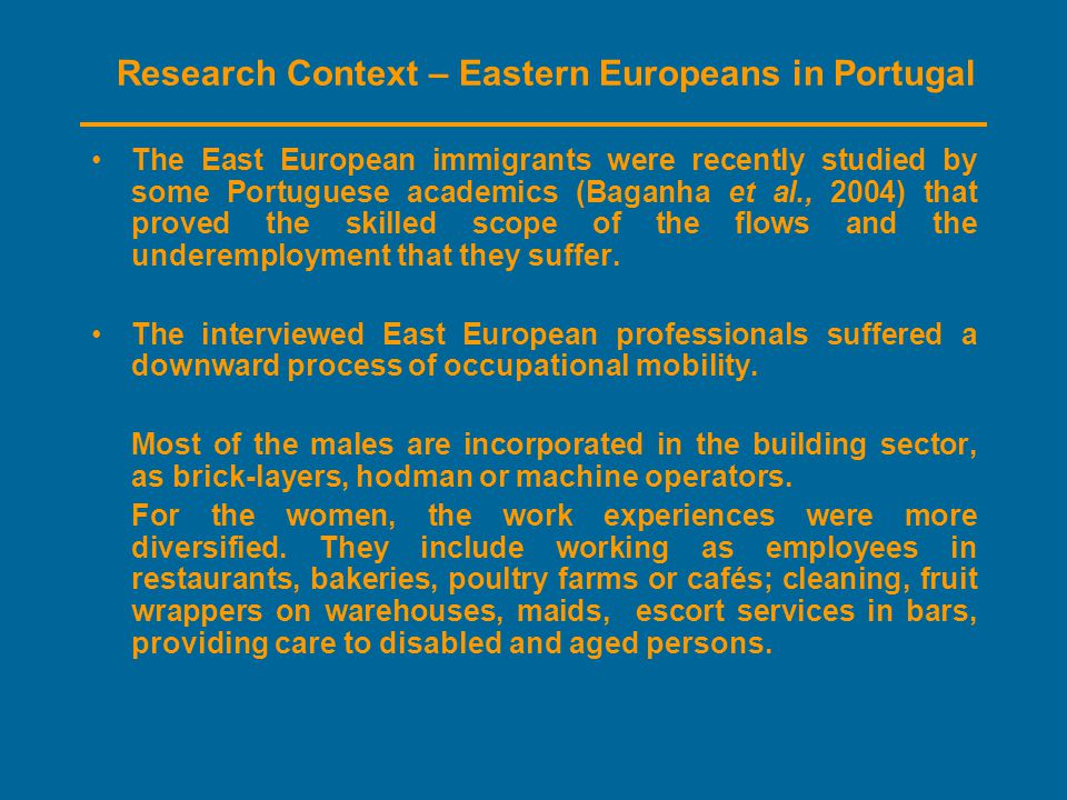 Research Context – Eastern Europeans in Portugal The East European immigrants were recently studied by some Portuguese academics (Baganha et al., 2004) that proved the skilled scope of the flows and the underemployment that they suffer.