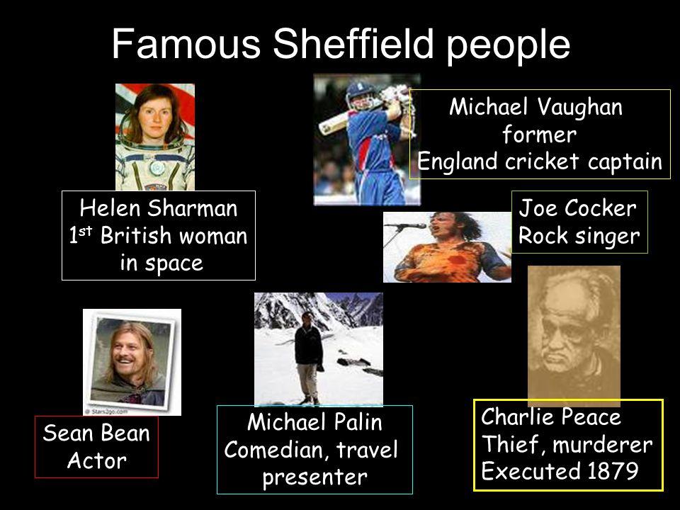 Famous Sheffield people Helen Sharman 1 st British woman in space Michael Vaughan former England cricket captain Joe Cocker Rock singer Sean Bean Actor Michael Palin Comedian, travel presenter Charlie Peace Thief, murderer Executed 1879