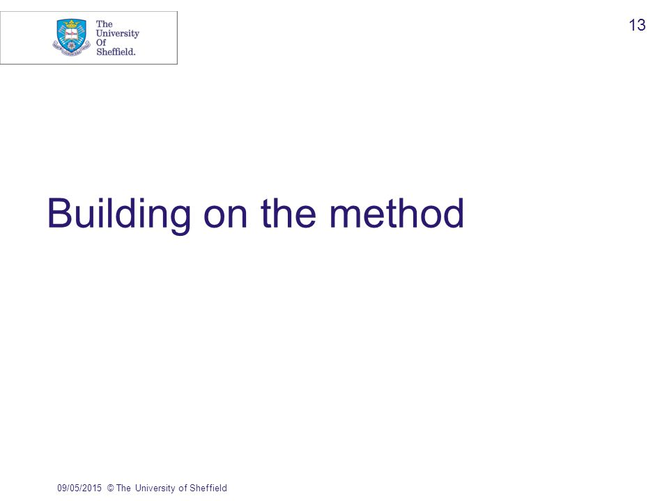 Building on the method 09/05/2015© The University of Sheffield 13