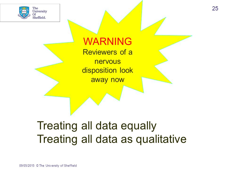 09/05/2015© The University of Sheffield 25 WARNING Reviewers of a nervous disposition look away now Treating all data equally Treating all data as qualitative