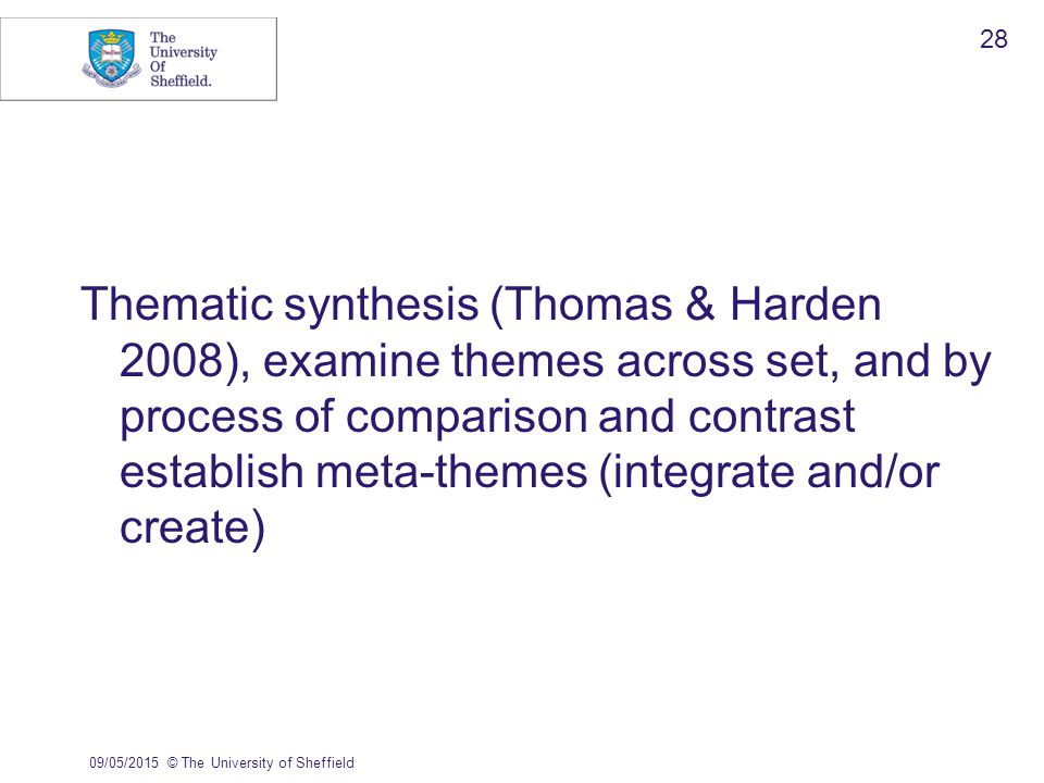 Thematic synthesis (Thomas & Harden 2008), examine themes across set, and by process of comparison and contrast establish meta-themes (integrate and/or create) 09/05/2015© The University of Sheffield 28