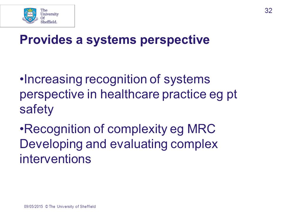 Provides a systems perspective Increasing recognition of systems perspective in healthcare practice eg pt safety Recognition of complexity eg MRC Developing and evaluating complex interventions 09/05/2015© The University of Sheffield 32