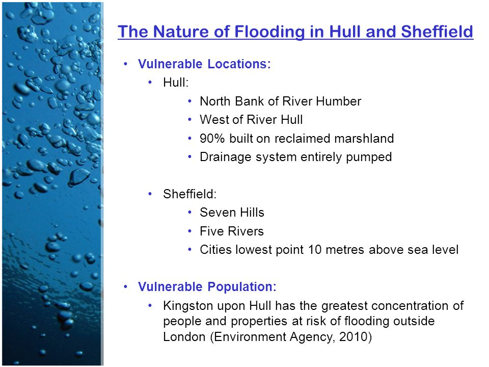 The Nature of Flooding in Hull and Sheffield Vulnerable Locations: Hull: North Bank of River Humber West of River Hull 90% built on reclaimed marshland Drainage system entirely pumped Sheffield: Seven Hills Five Rivers Cities lowest point 10 metres above sea level Vulnerable Population: Kingston upon Hull has the greatest concentration of people and properties at risk of flooding outside London (Environment Agency, 2010)