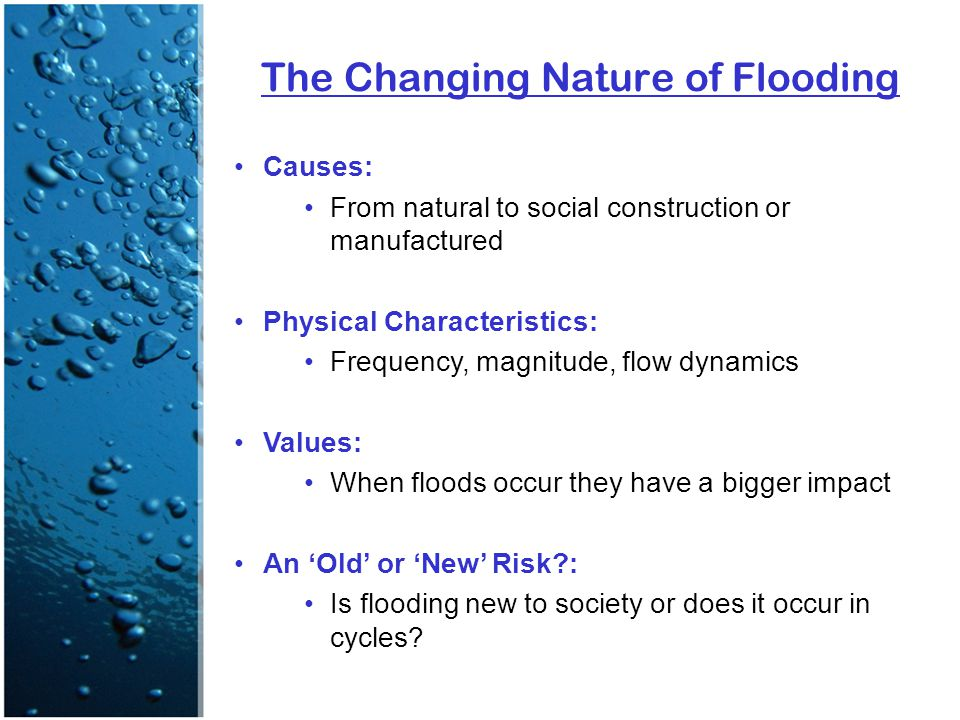 The Changing Nature of Flooding Causes: From natural to social construction or manufactured Physical Characteristics: Frequency, magnitude, flow dynamics Values: When floods occur they have a bigger impact An 'Old' or 'New' Risk : Is flooding new to society or does it occur in cycles
