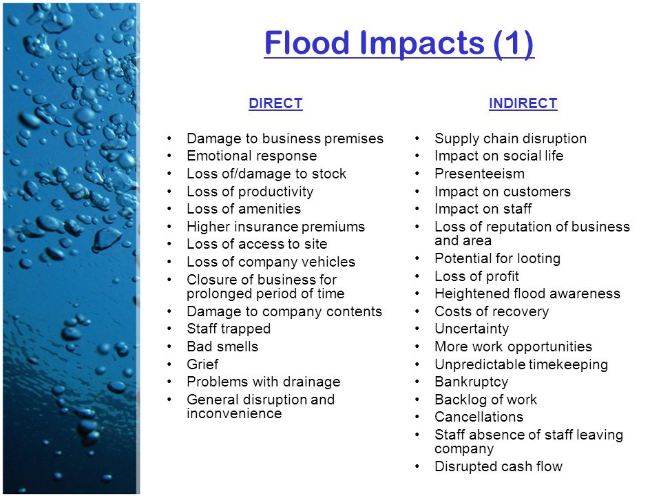 Flood Impacts (1) DIRECT Damage to business premises Emotional response Loss of/damage to stock Loss of productivity Loss of amenities Higher insurance premiums Loss of access to site Loss of company vehicles Closure of business for prolonged period of time Damage to company contents Staff trapped Bad smells Grief Problems with drainage General disruption and inconvenience INDIRECT Supply chain disruption Impact on social life Presenteeism Impact on customers Impact on staff Loss of reputation of business and area Potential for looting Loss of profit Heightened flood awareness Costs of recovery Uncertainty More work opportunities Unpredictable timekeeping Bankruptcy Backlog of work Cancellations Staff absence of staff leaving company Disrupted cash flow