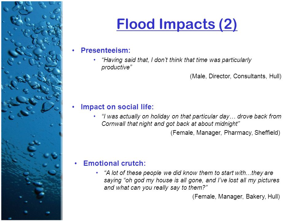 Flood Impacts (2) Presenteeism: Having said that, I don't think that time was particularly productive (Male, Director, Consultants, Hull) Impact on social life: I was actually on holiday on that particular day… drove back from Cornwall that night and got back at about midnight (Female, Manager, Pharmacy, Sheffield) Emotional crutch: A lot of these people we did know them to start with...they are saying oh god my house is all gone, and I've lost all my pictures and what can you really say to them (Female, Manager, Bakery, Hull)